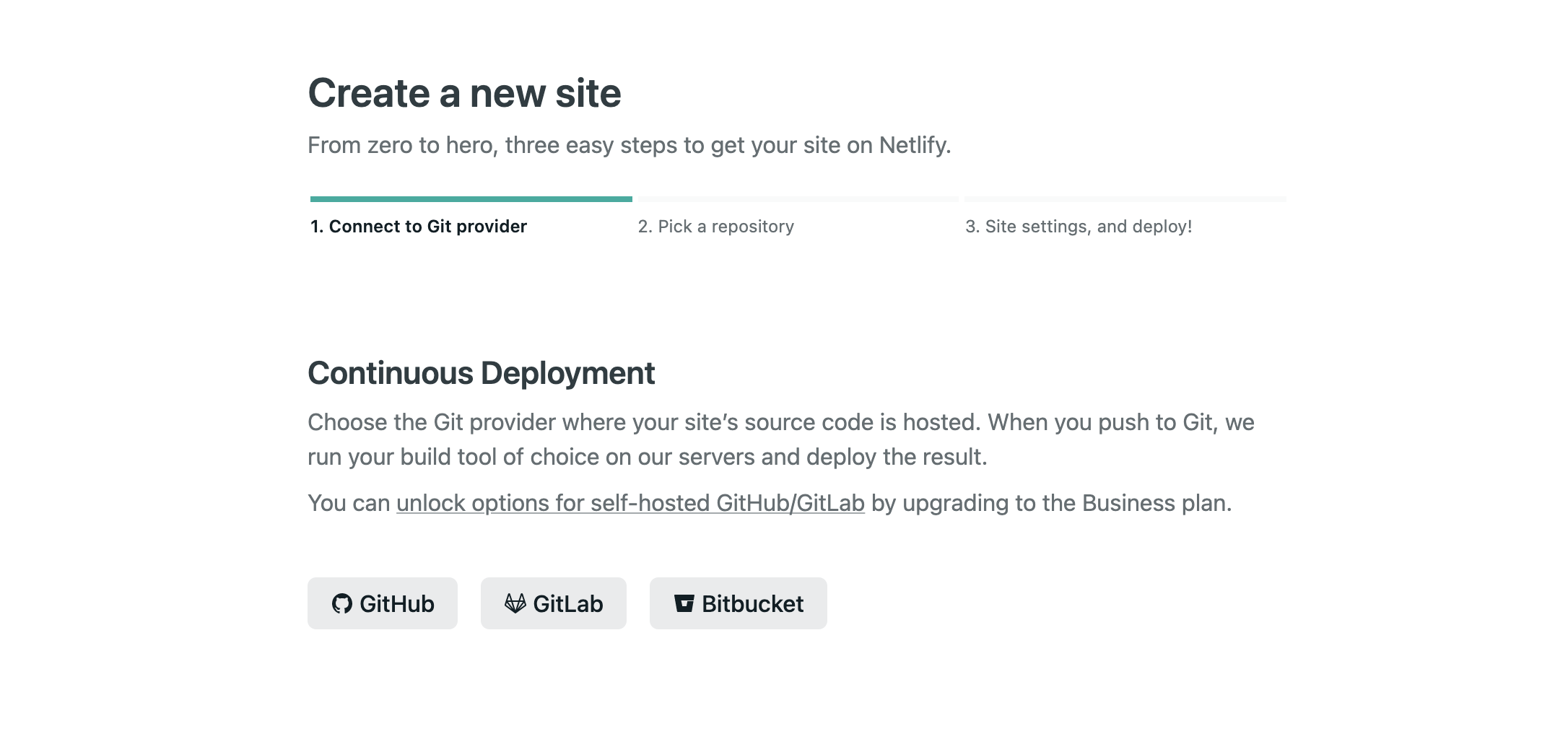 Create a new site From zero to hero, three easy steps to get your site on Netlify.  Connect to Git provider Pick a repository Site settings, and deploy! Continuous Deployment Choose the Git provider where your site's source code is hosted. When you push to Git, we run your build tool of choice on our servers and deploy the result.