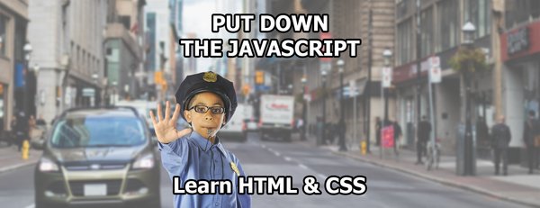 Put Down the Javascript: Learn HTML & CSS first