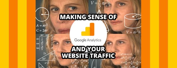 How to Make Sense of Google Analytics and the Traffic to Your Website