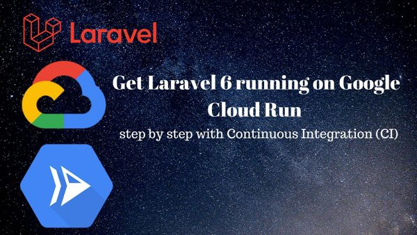 How to run Laravel on Google Cloud Run with Continuous Integration - a step by step guide