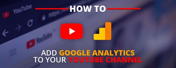 How to set up and track YouTube Channel performance with Google Analytics