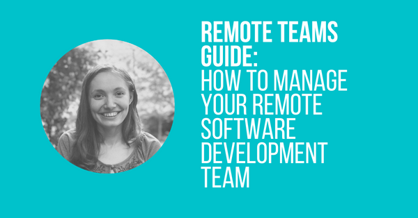 Remote Teams Guide: How to Manage Your Remote Software Development Team