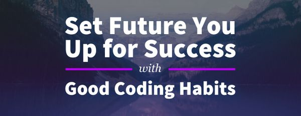 How to Set Your Future Self Up for Success with Good Coding Habits