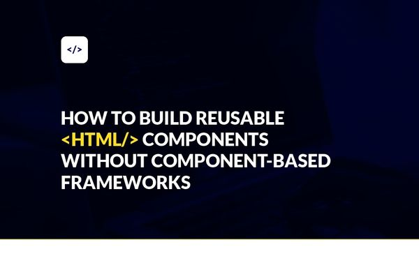 How to Build Reusable HTML Components Without Component-Based Frameworks