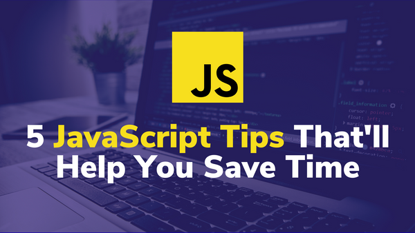 5 JavaScript Tips That'll Help You Save Time